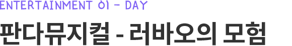 Entertainment 01 - DAY 판다뮤지컬 - 러바오의 모험