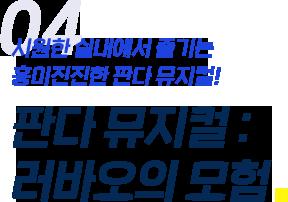 05.시원한 실내에서 즐기는 흥미진진한 판다 뮤지컬! 판다 뮤지컬:러바오의 모험